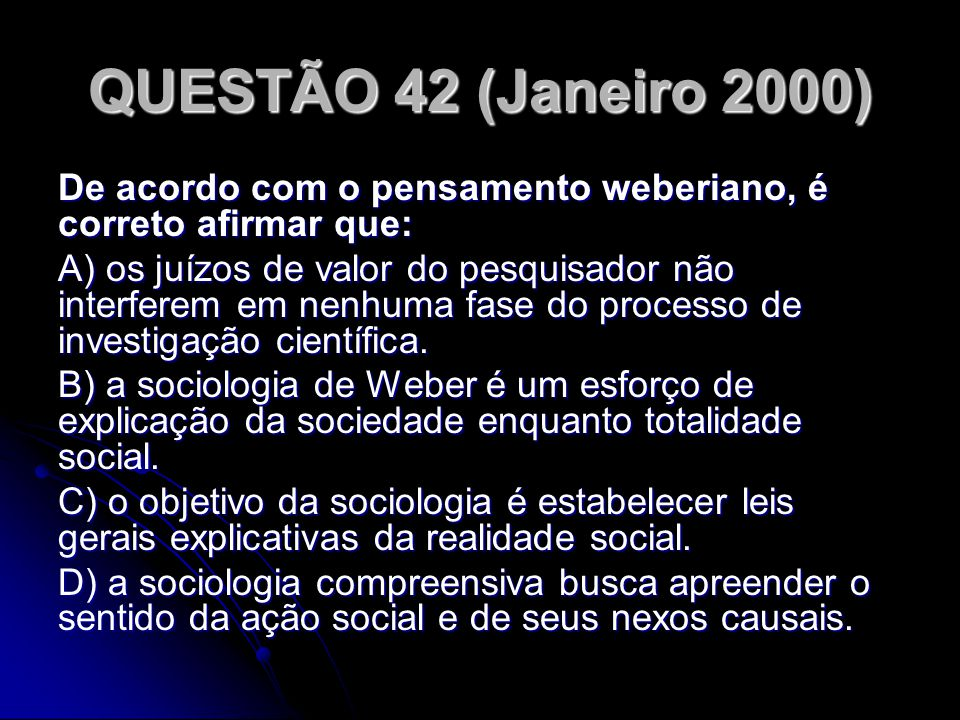 QUESTÃO 42 (Janeiro 2000) De acordo com o pensamento weberiano, é correto afirmar que: A) os juízos de valor do pesquisador não interferem em nenhuma