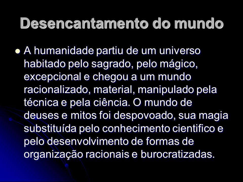 Desencantamento do mundo A humanidade partiu de um universo habitado pelo sagrado, pelo mágico, excepcional e chegou a um mundo racionalizado, materia