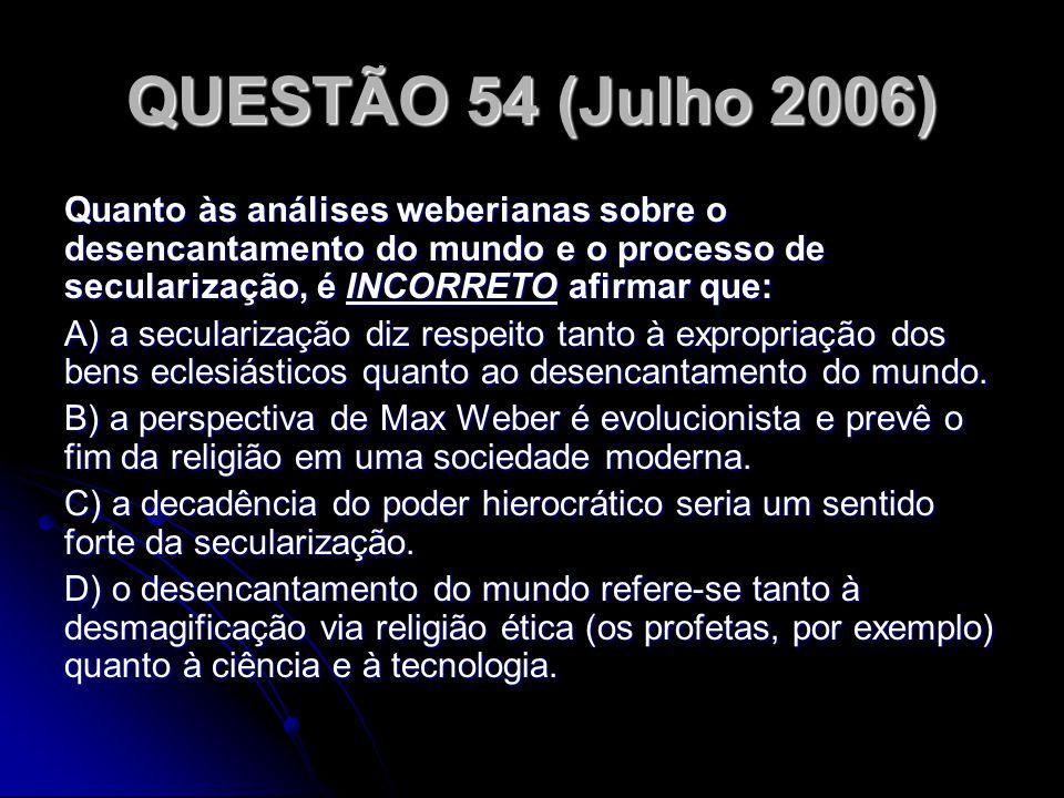 QUESTÃO 54 (Julho 2006) Quanto às análises weberianas sobre o desencantamento do mundo e o processo de secularização, é INCORRETO afirmar que: A) a se