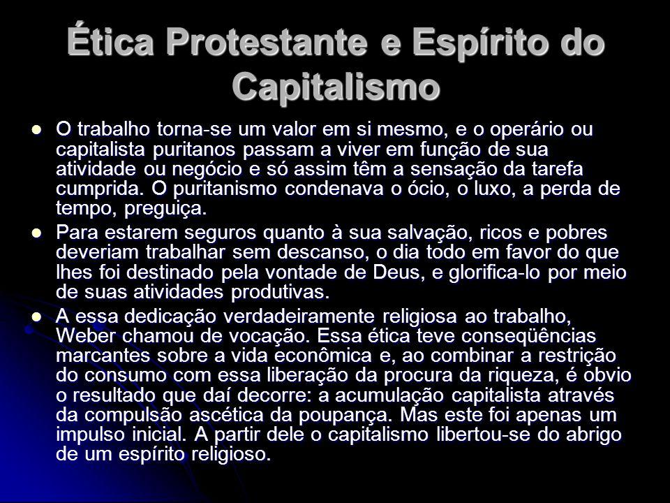 Ética Protestante e Espírito do Capitalismo O trabalho torna-se um valor em si mesmo, e o operário ou capitalista puritanos passam a viver em função d