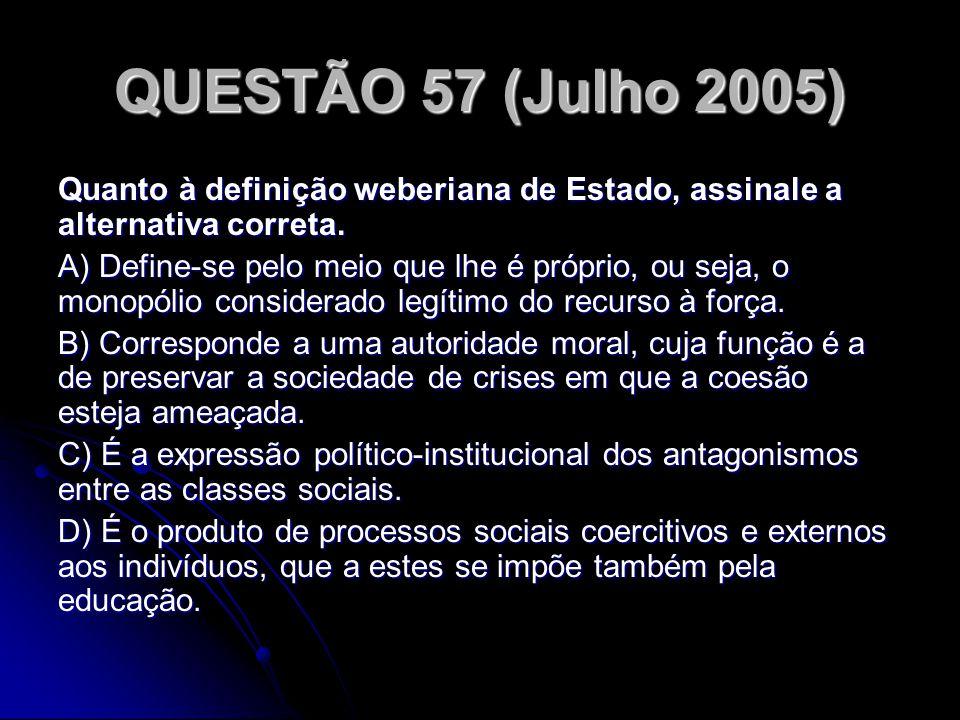 QUESTÃO 57 (Julho 2005) Quanto à definição weberiana de Estado, assinale a alternativa correta. A) Define-se pelo meio que lhe é próprio, ou seja, o m