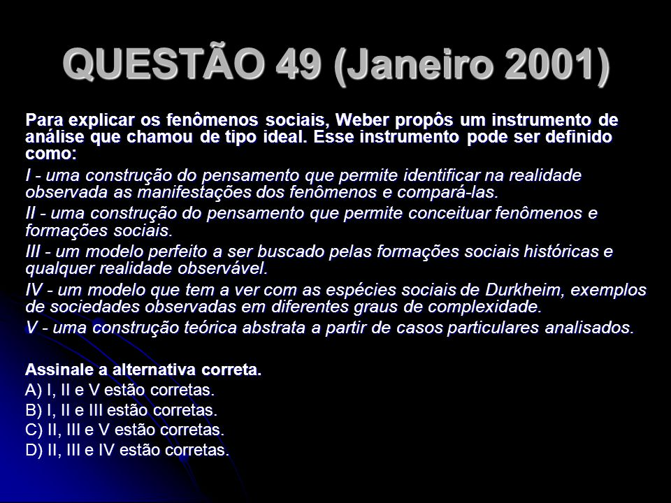 QUESTÃO 49 (Janeiro 2001) Para explicar os fenômenos sociais, Weber propôs um instrumento de análise que chamou de tipo ideal. Esse instrumento pode s