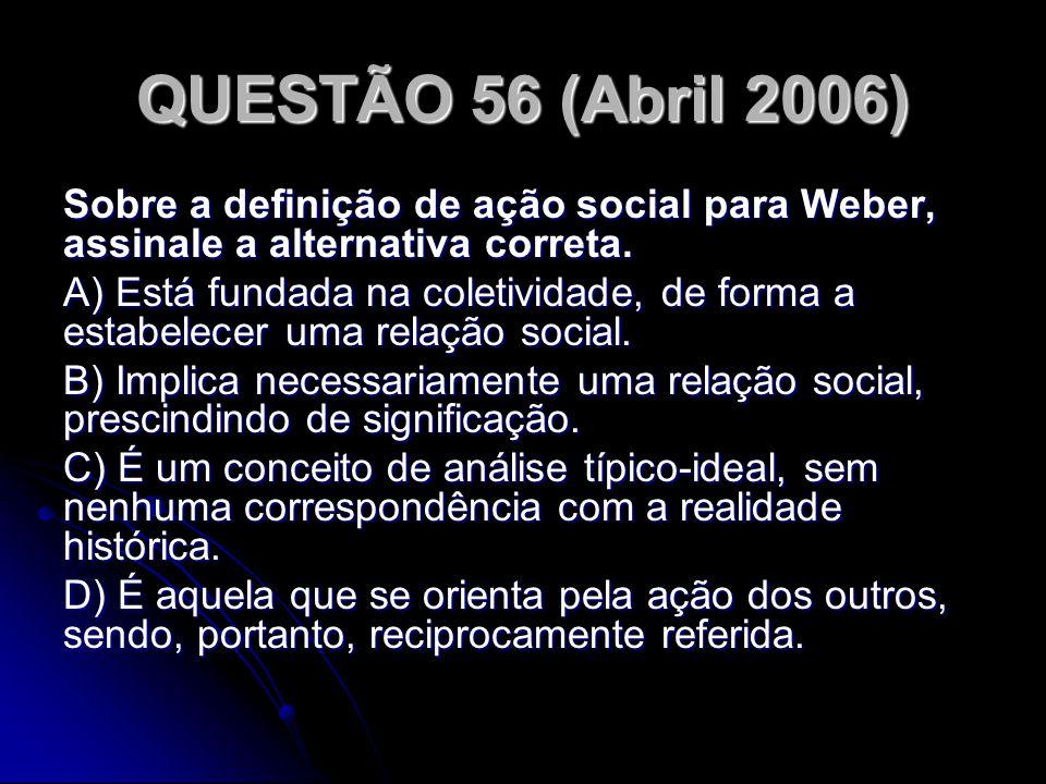 QUESTÃO 56 (Abril 2006) Sobre a definição de ação social para Weber, assinale a alternativa correta. A) Está fundada na coletividade, de forma a estab