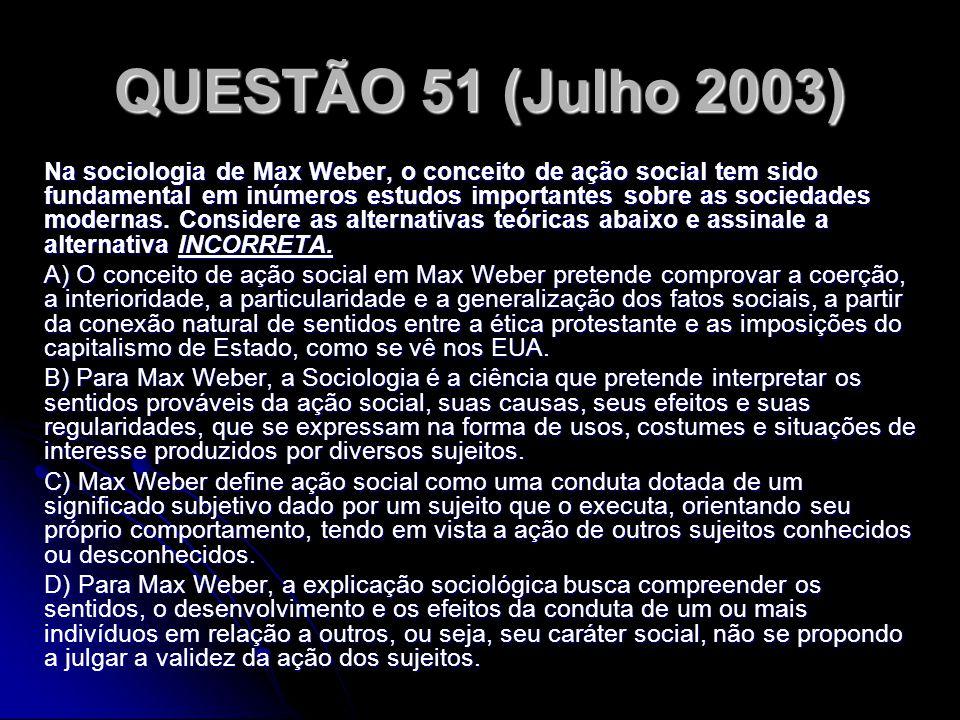 QUESTÃO 51 (Julho 2003) Na sociologia de Max Weber, o conceito de ação social tem sido fundamental em inúmeros estudos importantes sobre as sociedades