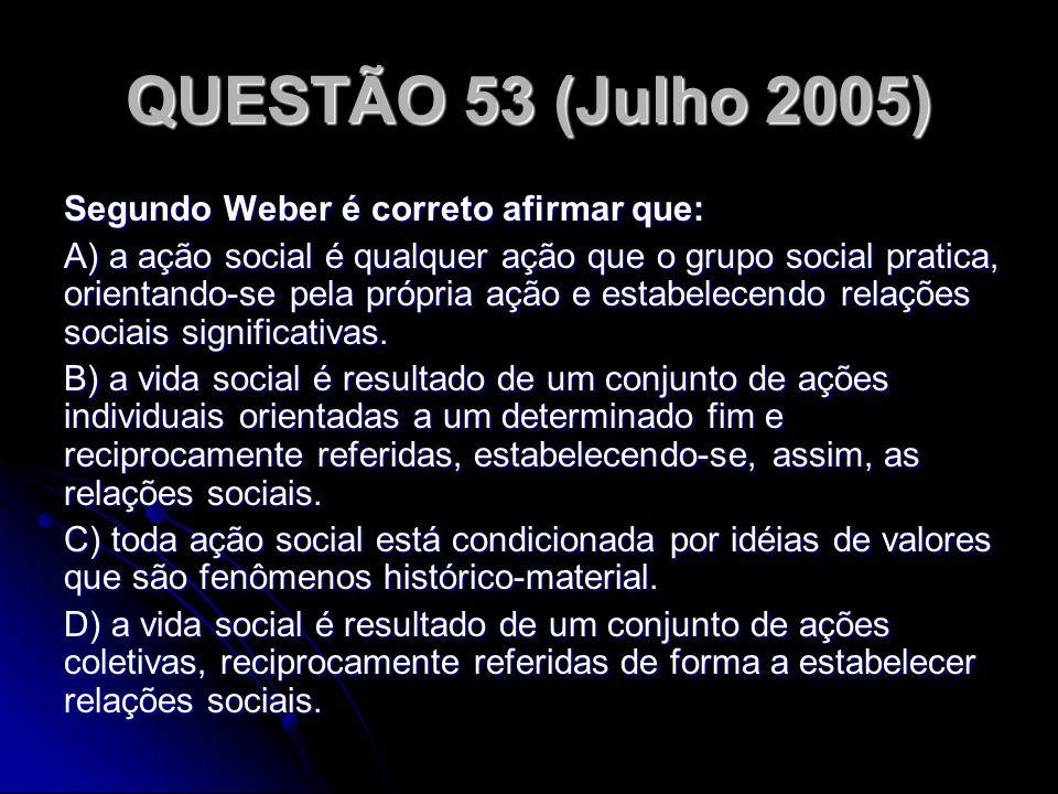 QUESTÃO 53 (Julho 2005) Segundo Weber é correto afirmar que: A) a ação social é qualquer ação que o grupo social pratica, orientando-se pela própria a