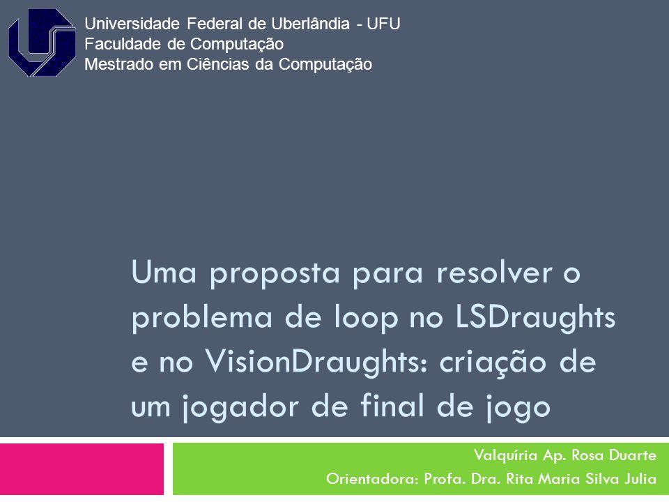 Uma proposta para resolver o problema de loop no LSDraughts e no VisionDraughts: criação de um jogador de final de jogo Valquíria Ap. Rosa Duarte Orie