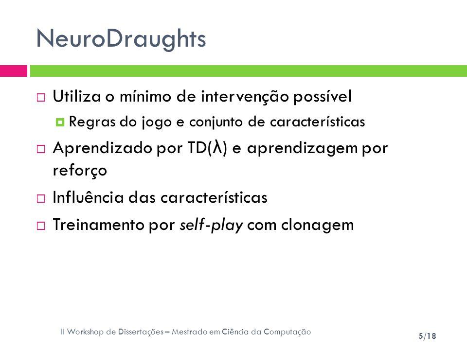 II Workshop de Dissertações – Mestrado em Ciência da Computação 5/18 NeuroDraughts Utiliza o mínimo de intervenção possível Regras do jogo e conjunto