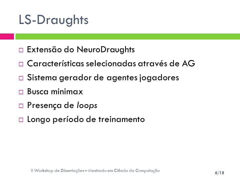 II Workshop de Dissertações – Mestrado em Ciência da Computação 6/18 LS-Draughts Extensão do NeuroDraughts Características selecionadas através de AG
