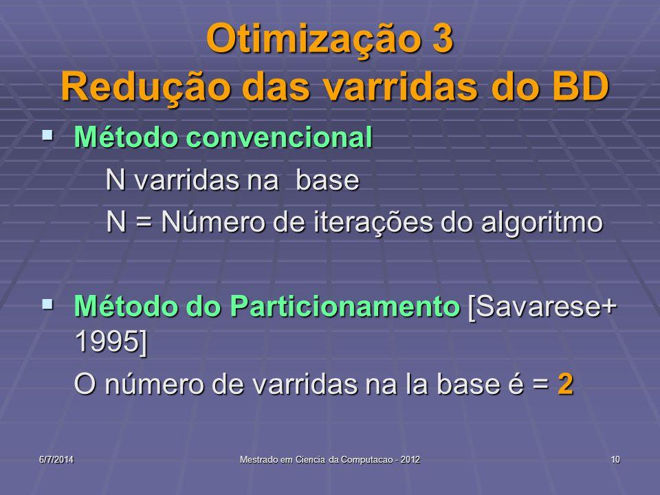 6/7/2014Mestrado em Ciencia da Computacao - 201210 Otimização 3 Redução das varridas do BD Método convencional Método convencional N varridas na base N varridas na base N = Número de iterações do algoritmo N = Número de iterações do algoritmo Método do Particionamento [Savarese+ 1995] Método do Particionamento [Savarese+ 1995] O número de varridas na la base é = 2