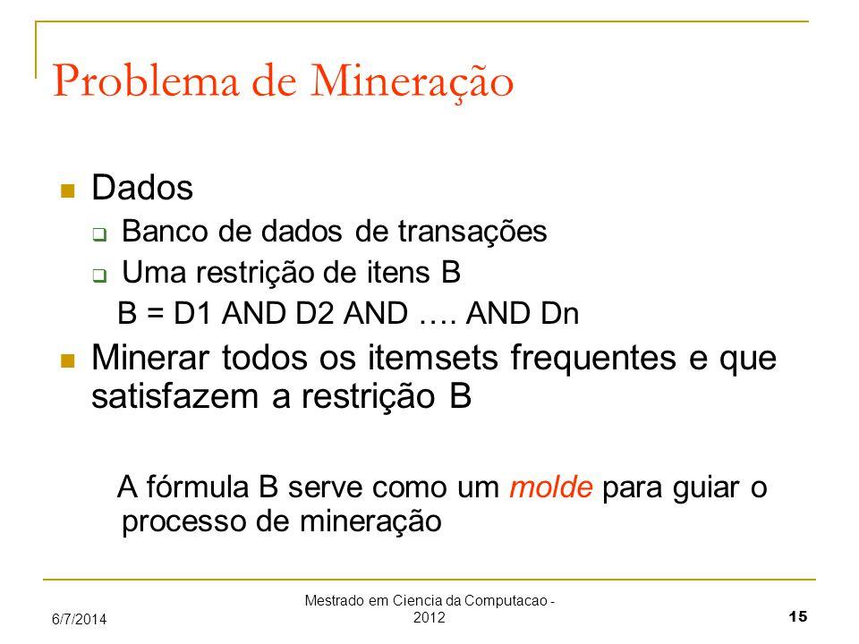 Mestrado em Ciencia da Computacao - 2012 15 6/7/2014 Problema de Mineração Dados Banco de dados de transações Uma restrição de itens B B = D1 AND D2 AND ….