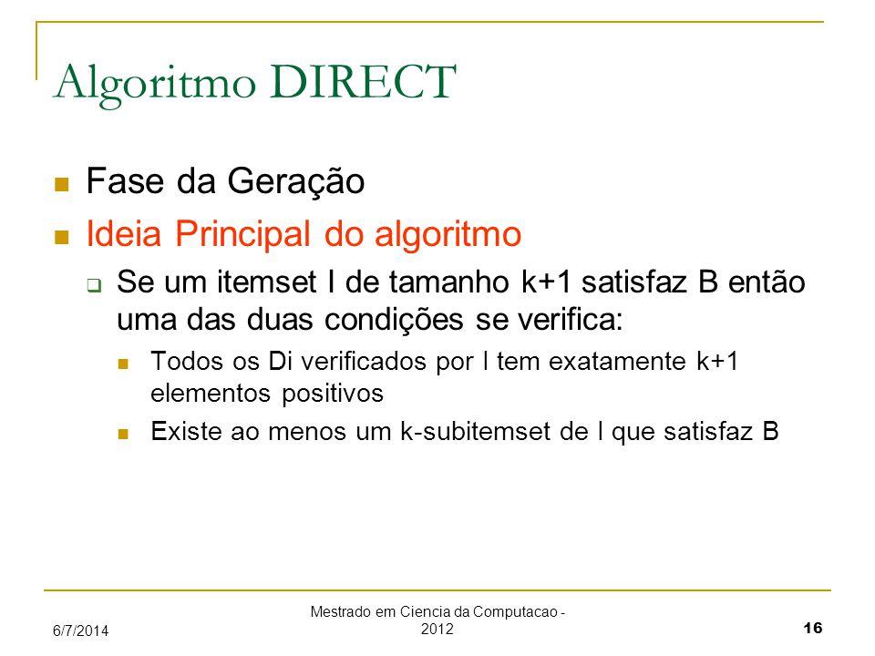 Mestrado em Ciencia da Computacao - 2012 16 6/7/2014 Algoritmo DIRECT Fase da Geração Ideia Principal do algoritmo Se um itemset I de tamanho k+1 satisfaz B então uma das duas condições se verifica: Todos os Di verificados por I tem exatamente k+1 elementos positivos Existe ao menos um k-subitemset de I que satisfaz B