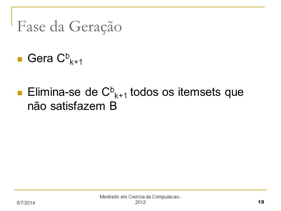 Mestrado em Ciencia da Computacao - 2012 19 6/7/2014 Fase da Geração Gera C b k+1 Elimina-se de C b k+1 todos os itemsets que não satisfazem B