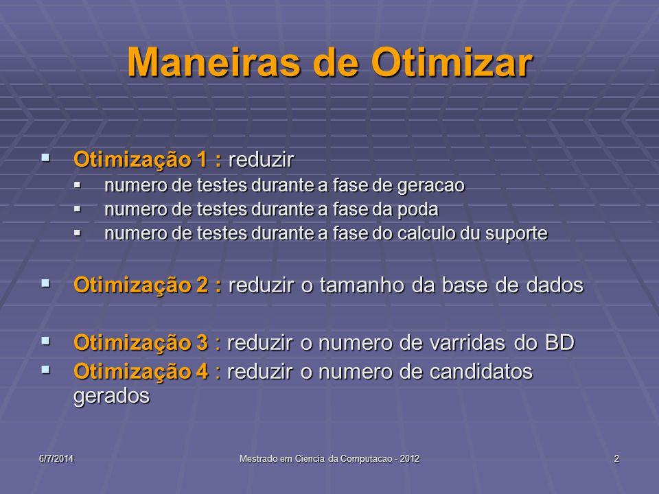6/7/2014Mestrado em Ciencia da Computacao - 20122 Maneiras de Otimizar Otimização 1 : reduzir Otimização 1 : reduzir numero de testes durante a fase de geracao numero de testes durante a fase de geracao numero de testes durante a fase da poda numero de testes durante a fase da poda numero de testes durante a fase do calculo du suporte numero de testes durante a fase do calculo du suporte Otimização 2 : reduzir o tamanho da base de dados Otimização 2 : reduzir o tamanho da base de dados Otimização 3 : reduzir o numero de varridas do BD Otimização 3 : reduzir o numero de varridas do BD Otimização 4 : reduzir o numero de candidatos gerados Otimização 4 : reduzir o numero de candidatos gerados