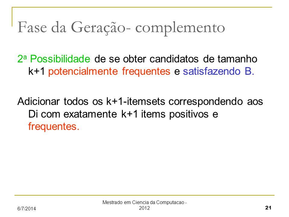 Mestrado em Ciencia da Computacao - 2012 21 6/7/2014 Fase da Geração- complemento 2 a Possibilidade de se obter candidatos de tamanho k+1 potencialmente frequentes e satisfazendo B.