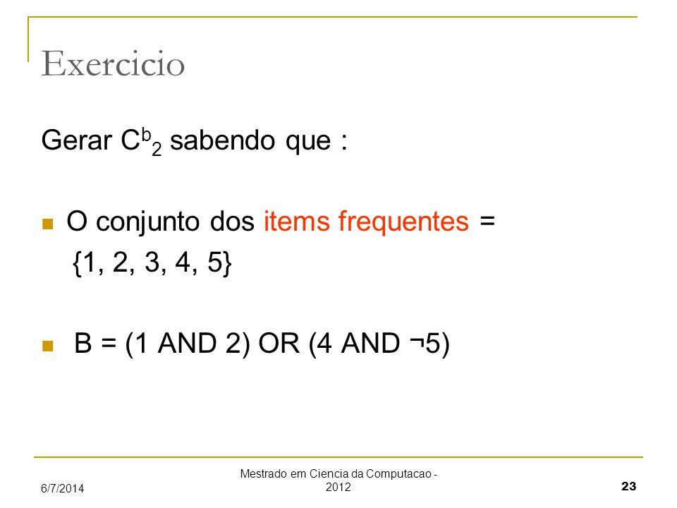 Mestrado em Ciencia da Computacao - 2012 23 6/7/2014 Exercicio Gerar C b 2 sabendo que : O conjunto dos items frequentes = {1, 2, 3, 4, 5} B = (1 AND 2) OR (4 AND ¬5)