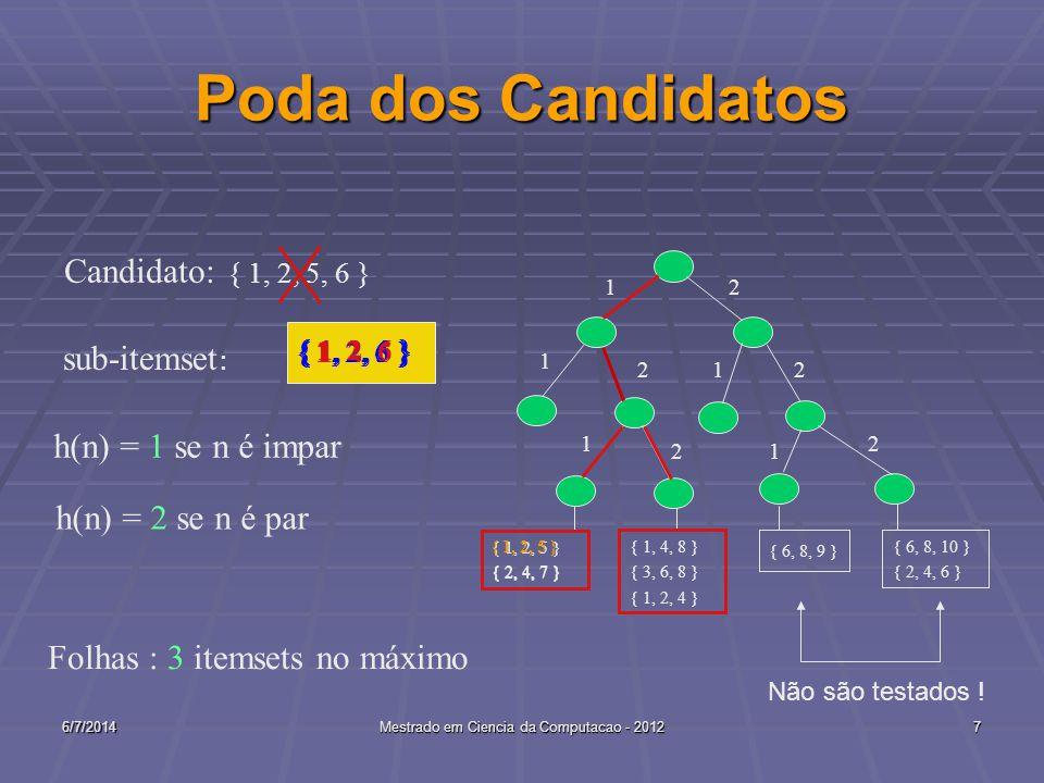 6/7/2014Mestrado em Ciencia da Computacao - 20127 Poda dos Candidatos 1 { 1, 4, 8 } { 3, 6, 8 } { 1, 2, 4 } 2 1 2 1 2 12 2 { 1, 2, 5 } { 2, 4, 7 } { 6, 8, 10 } { 2, 4, 6 } { 6, 8, 9 } 1 { 1, 2, 5, 6 } Candidato: sub-itemset : { 1, 2, 5 } { 2, 4, 7 } { 1, 2, 5 } { 1, 2, 6 } h(n) = 1 se n é impar h(n) = 2 se n é par Folhas : 3 itemsets no máximo Não são testados !