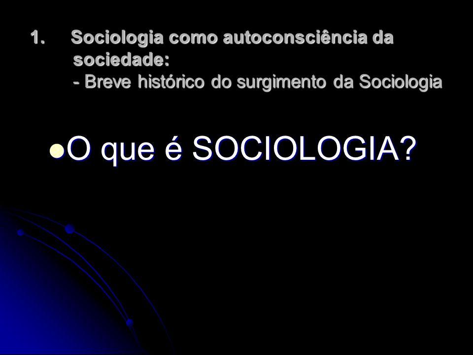 1. Sociologia como autoconsciência da sociedade: - Breve histórico do surgimento da Sociologia O que é SOCIOLOGIA? O que é SOCIOLOGIA?