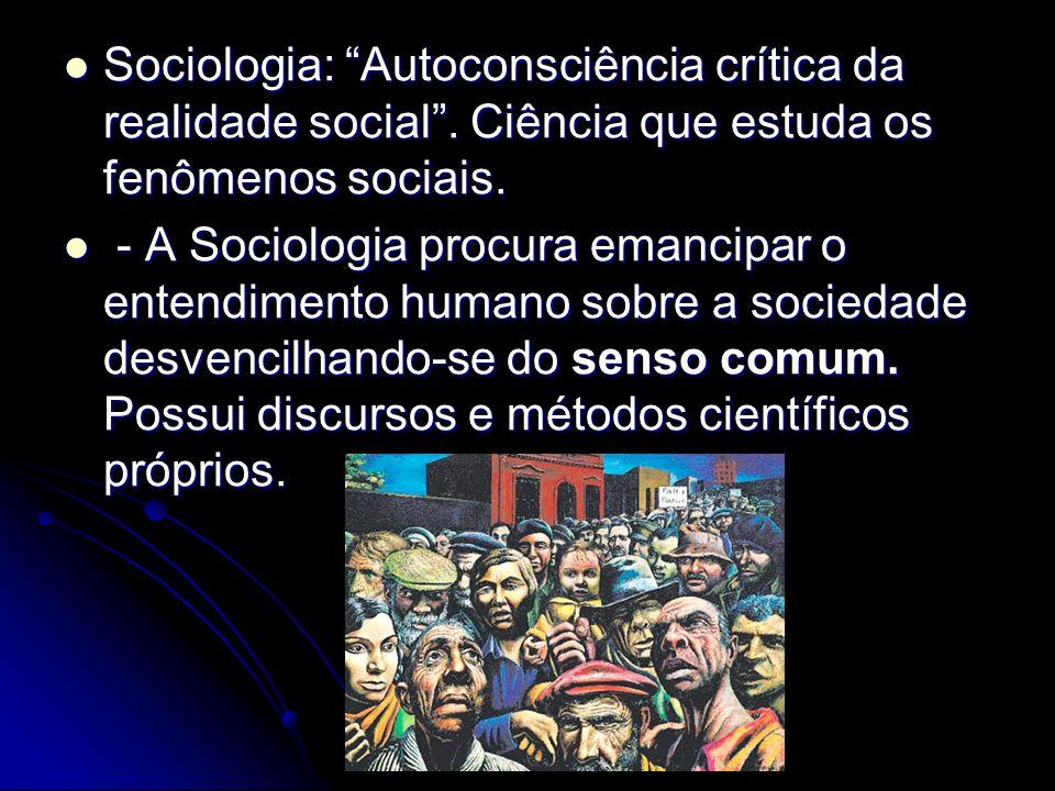 Sociologia: Autoconsciência crítica da realidade social. Ciência que estuda os fenômenos sociais. Sociologia: Autoconsciência crítica da realidade soc