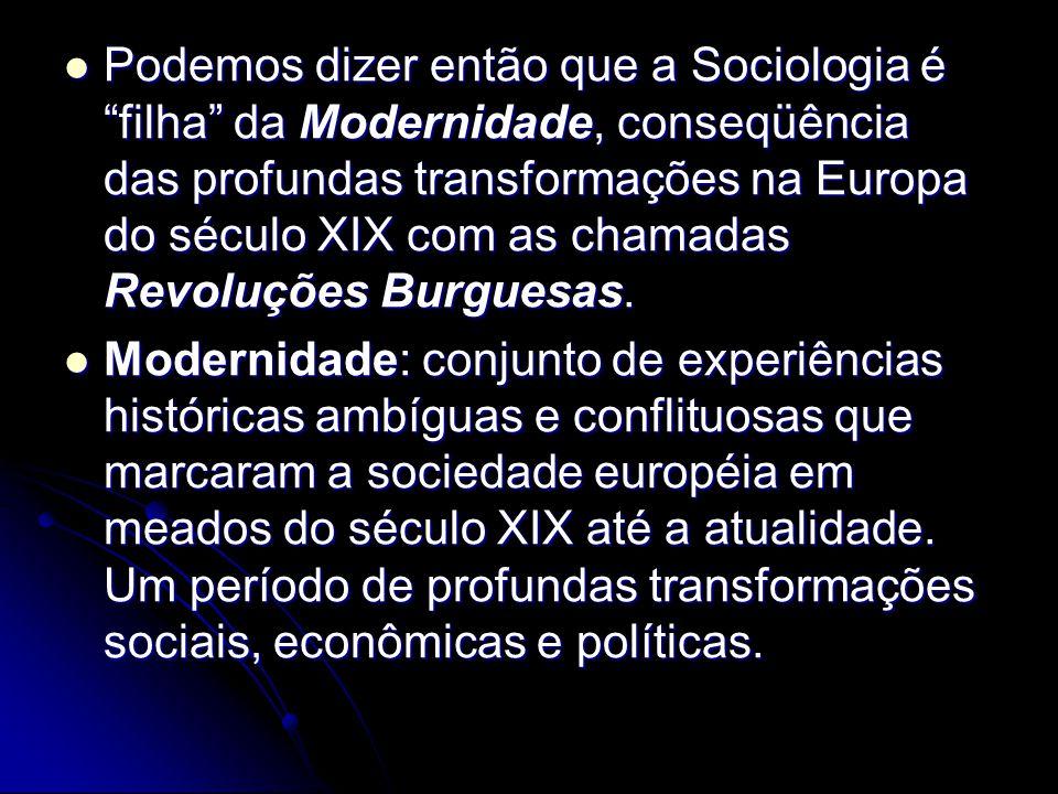 Podemos dizer então que a Sociologia é filha da Modernidade, conseqüência das profundas transformações na Europa do século XIX com as chamadas Revoluç