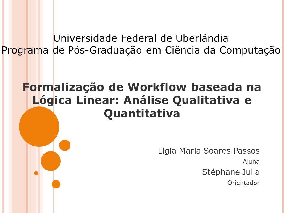Formalização de Workflow baseada na Lógica Linear: Análise Qualitativa e Quantitativa Lígia Maria Soares Passos Aluna Stéphane Julia Orientador Univer