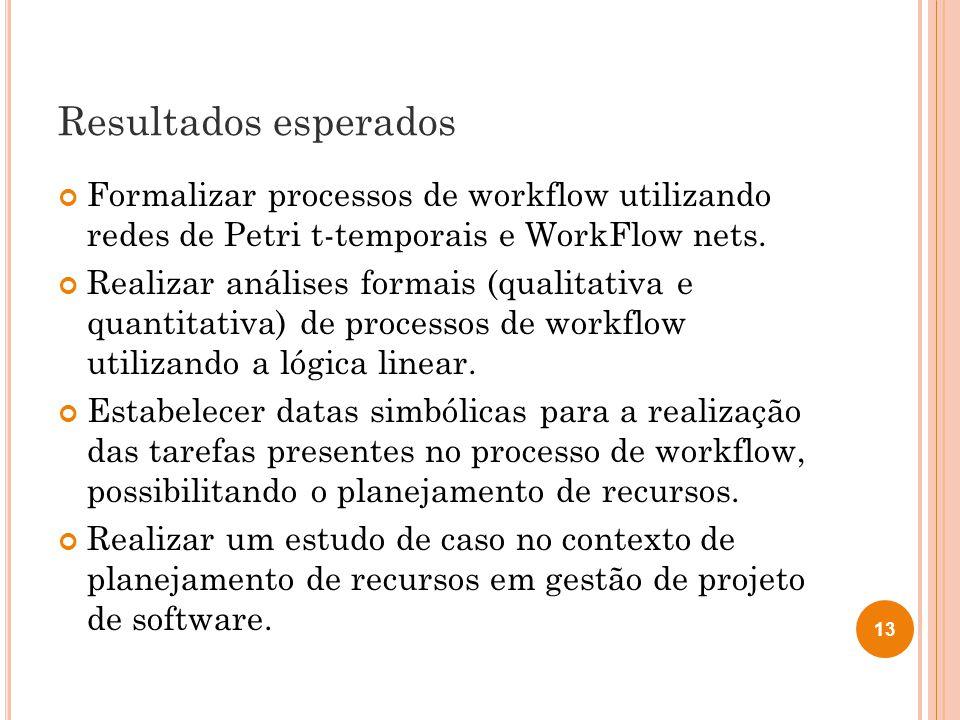 Resultados esperados Formalizar processos de workflow utilizando redes de Petri t-temporais e WorkFlow nets. Realizar análises formais (qualitativa e