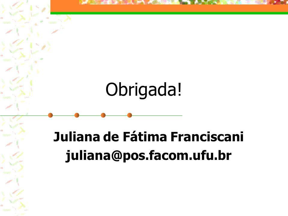 Obrigada! Juliana de Fátima Franciscani juliana@pos.facom.ufu.br