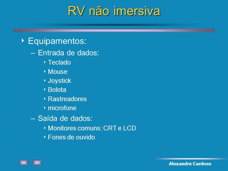 Alexandre Cardoso RV não imersiva Equipamentos: –Entrada de dados: Teclado Mouse Joystick Bolota Rastreadores microfone –Saída de dados: Monitores comuns: CRT e LCD Fones de ouvido
