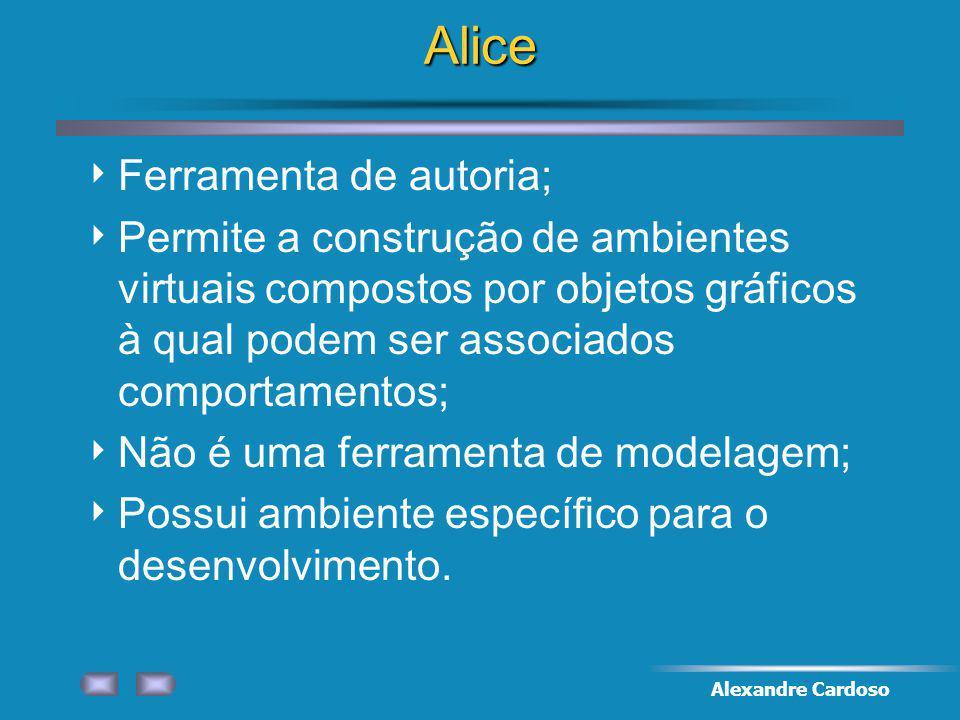 Alexandre CardosoAlice Ferramenta de autoria; Permite a construção de ambientes virtuais compostos por objetos gráficos à qual podem ser associados comportamentos; Não é uma ferramenta de modelagem; Possui ambiente específico para o desenvolvimento.