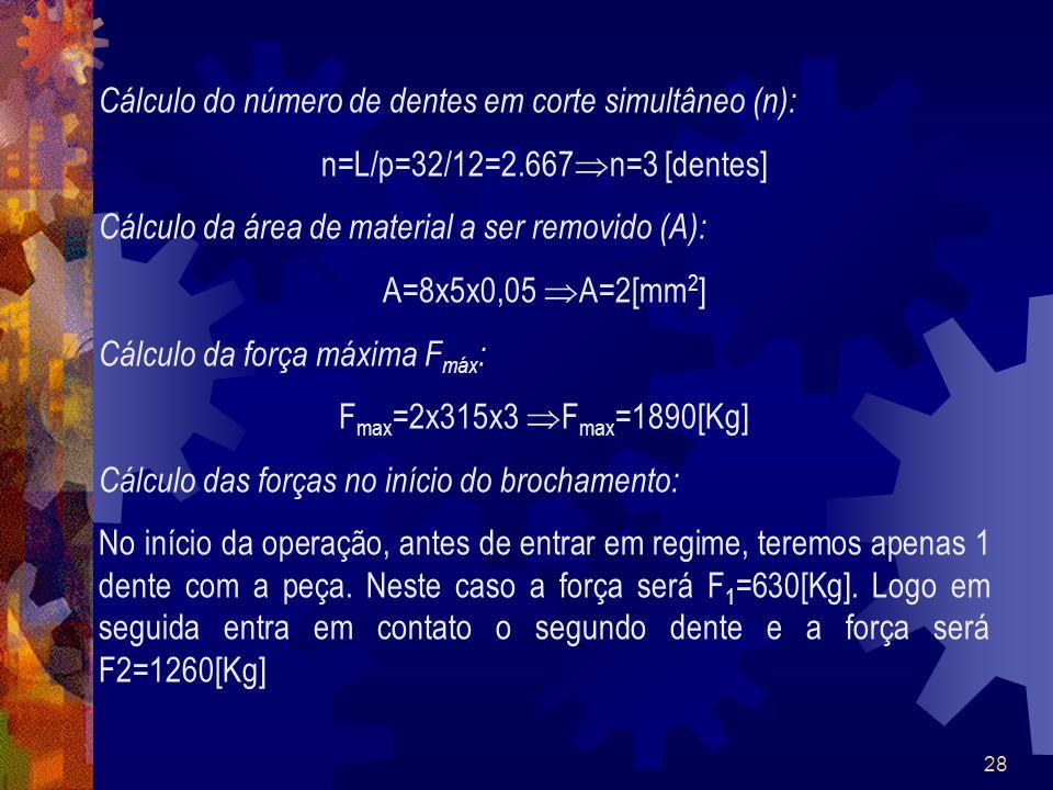 28 Cálculo do número de dentes em corte simultâneo (n): n=L/p=32/12=2.667 n=3 [dentes] Cálculo da área de material a ser removido (A): A=8x5x0,05 A=2[