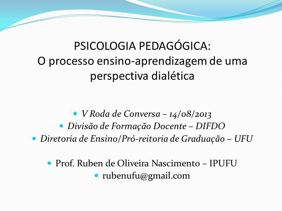 PSICOLOGIA PEDAGÓGICA: O processo ensino-aprendizagem de uma perspectiva dialética V Roda de Conversa – 14/08/2013 Divisão de Formação Docente – DIFDO