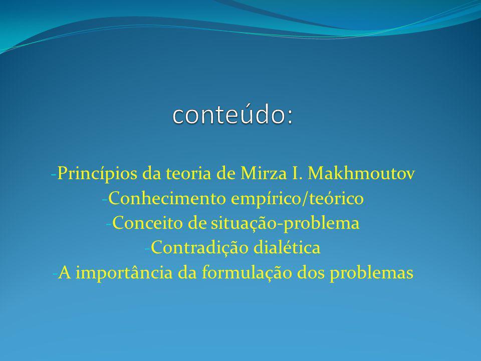 - Princípios da teoria de Mirza I. Makhmoutov - Conhecimento empírico/teórico - Conceito de situação-problema - Contradição dialética - A importância
