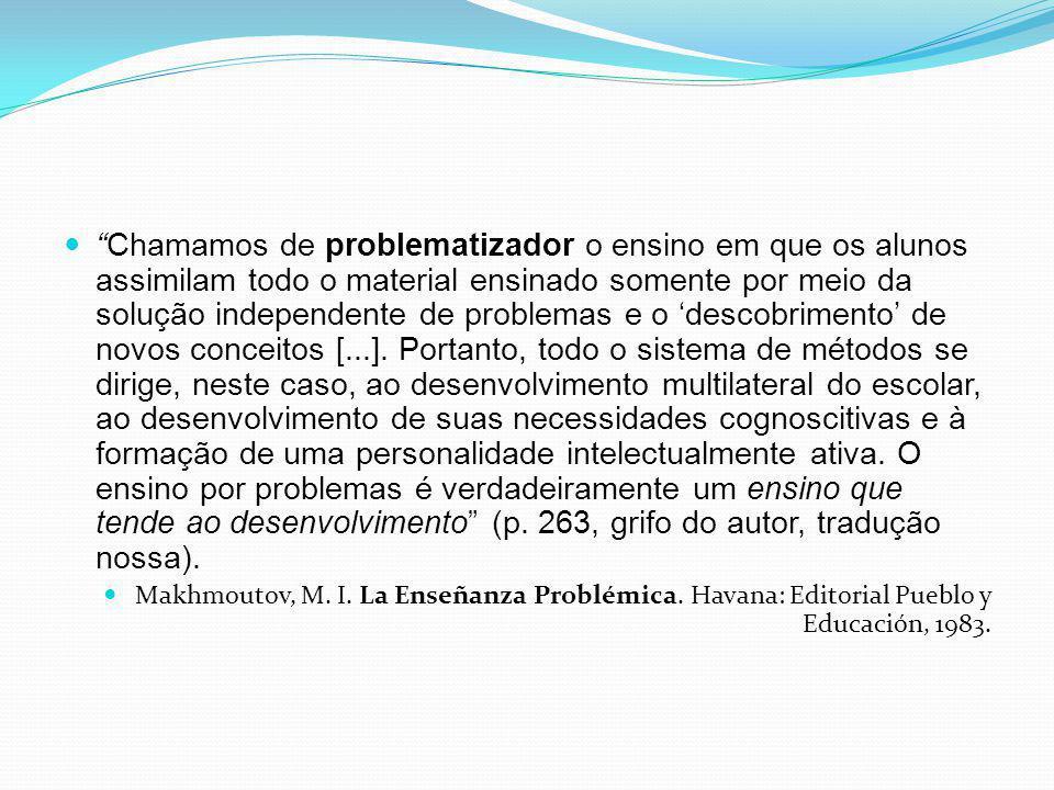 Chamamos de problematizador o ensino em que os alunos assimilam todo o material ensinado somente por meio da solução independente de problemas e o des