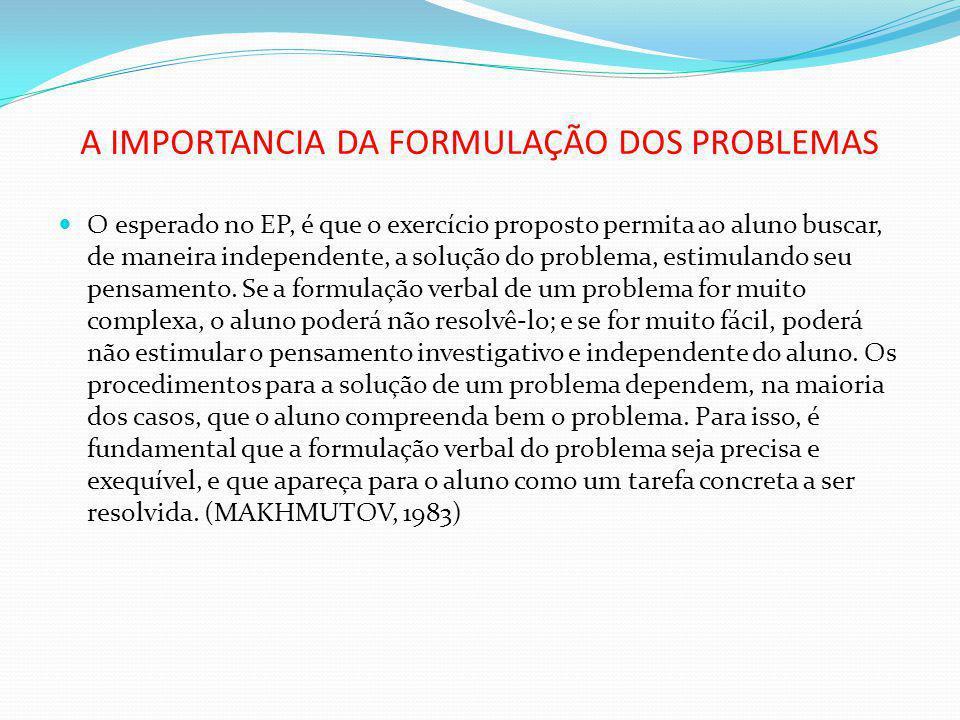 A IMPORTANCIA DA FORMULAÇÃO DOS PROBLEMAS O esperado no EP, é que o exercício proposto permita ao aluno buscar, de maneira independente, a solução do