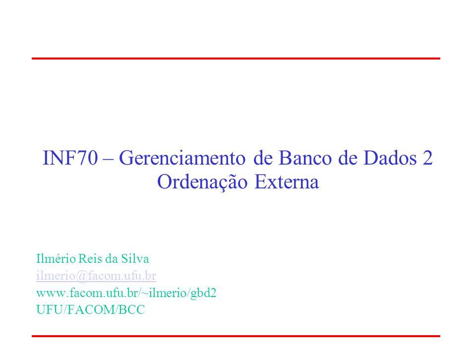 INF70 – Gerenciamento de Banco de Dados 2 Ordenação Externa Ilmério Reis da Silva ilmerio@facom.ufu.br www.facom.ufu.br/~ilmerio/gbd2 UFU/FACOM/BCC
