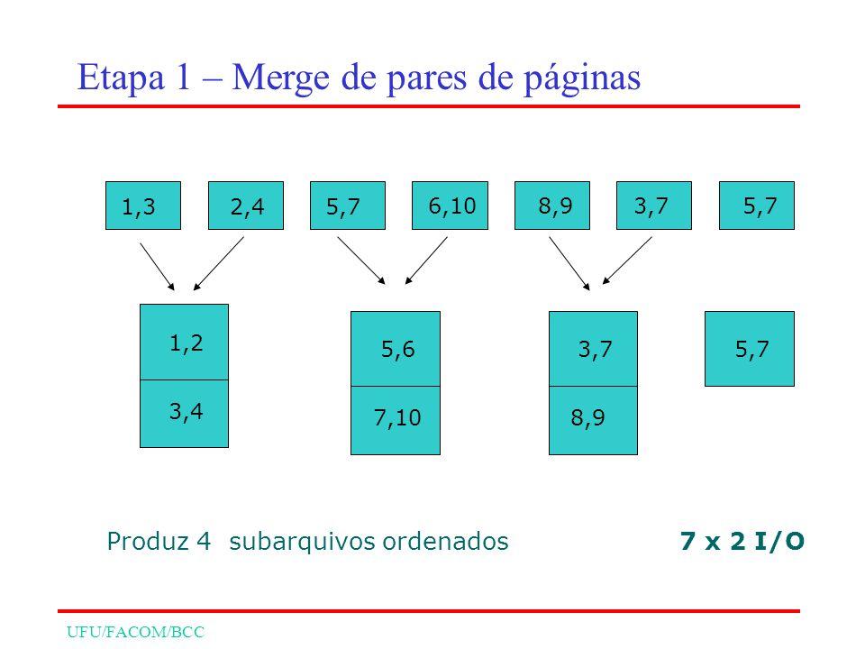 UFU/FACOM/BCC 1,2 3,4 5,6 7,10 3,7 8,9 5,7 7 x 2 I/OProduz 4 subarquivos ordenados 1,32,45,7 6,108,93,75,7 Etapa 1 – Merge de pares de páginas
