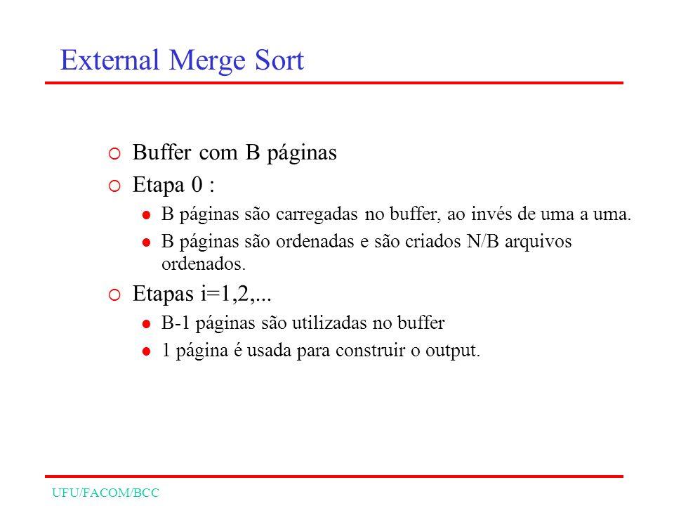 UFU/FACOM/BCC External Merge Sort Buffer com B páginas Etapa 0 : B páginas são carregadas no buffer, ao invés de uma a uma. B páginas são ordenadas e