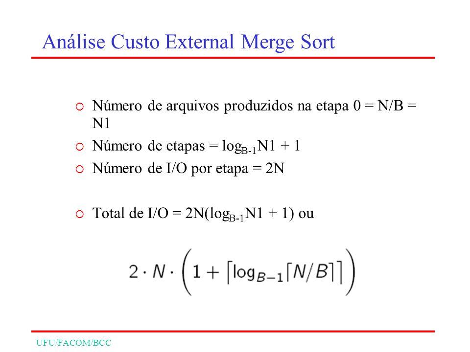 UFU/FACOM/BCC Número de arquivos produzidos na etapa 0 = N/B = N1 Número de etapas = log B-1 N1 + 1 Número de I/O por etapa = 2N Total de I/O = 2N(log B-1 N1 + 1) ou Análise Custo External Merge Sort