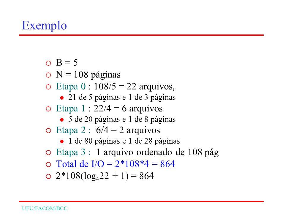 UFU/FACOM/BCC Exemplo B = 5 N = 108 páginas Etapa 0 : 108/5 = 22 arquivos, 21 de 5 páginas e 1 de 3 páginas Etapa 1 : 22/4 = 6 arquivos 5 de 20 páginas e 1 de 8 páginas Etapa 2 : 6/4 = 2 arquivos 1 de 80 páginas e 1 de 28 páginas Etapa 3 : 1 arquivo ordenado de 108 pág Total de I/O = 2*108*4 = 864 2*108(log 4 22 + 1) = 864