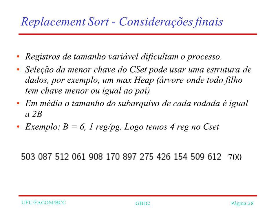 UFU/FACOM/BCC GBD2Página:28 Replacement Sort - Considerações finais Registros de tamanho variável dificultam o processo. Seleção da menor chave do CSe