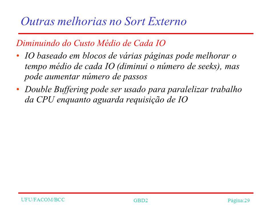 UFU/FACOM/BCC GBD2Página:29 Outras melhorias no Sort Externo Diminuindo do Custo Médio de Cada IO IO baseado em blocos de várias páginas pode melhorar o tempo médio de cada IO (diminui o número de seeks), mas pode aumentar número de passos Double Buffering pode ser usado para paralelizar trabalho da CPU enquanto aguarda requisição de IO