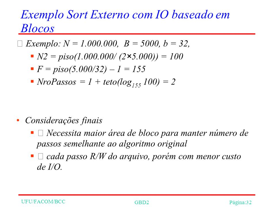UFU/FACOM/BCC GBD2Página:32 Exemplo Sort Externo com IO baseado em Blocos Exemplo: N = 1.000.000, B = 5000, b = 32, N2 = piso(1.000.000/ (2×5.000)) = 100 F = piso(5.000/32) – 1 = 155 NroPassos = 1 + teto(log 155 100) = 2 Considerações finais Necessita maior área de bloco para manter número de passos semelhante ao algoritmo original cada passo R/W do arquivo, porém com menor custo de I/O.