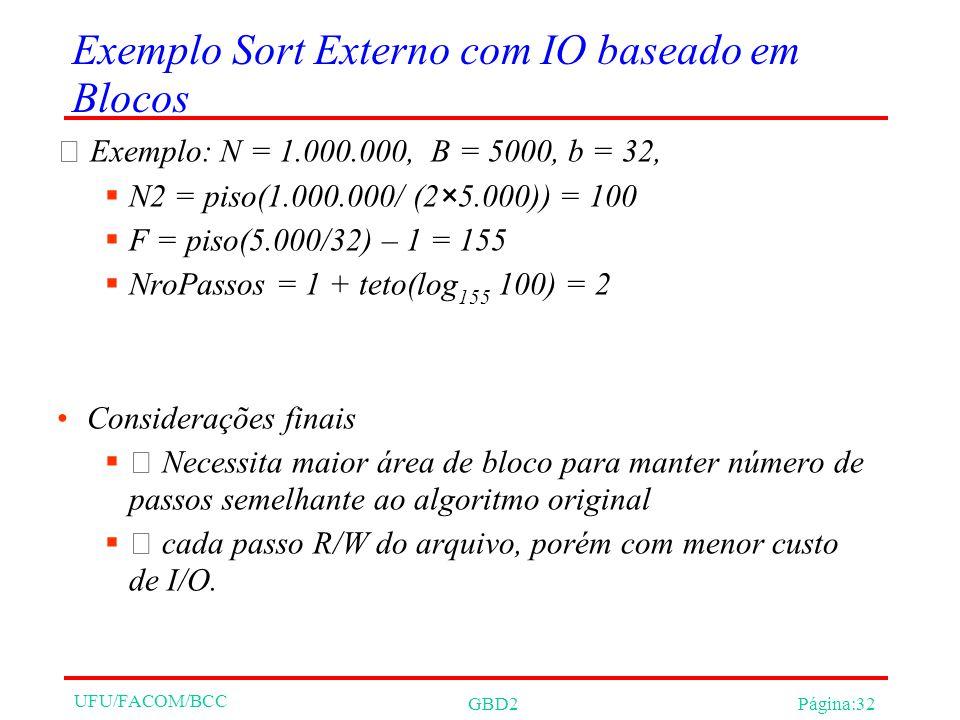 UFU/FACOM/BCC GBD2Página:32 Exemplo Sort Externo com IO baseado em Blocos Exemplo: N = 1.000.000, B = 5000, b = 32, N2 = piso(1.000.000/ (2×5.000)) =