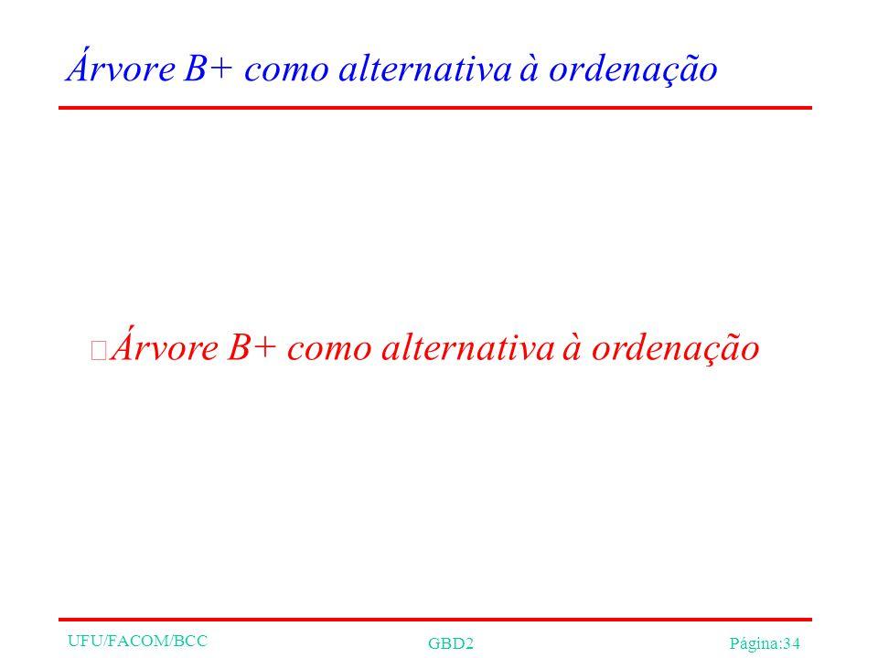 UFU/FACOM/BCC GBD2Página:34 Árvore B+ como alternativa à ordenação