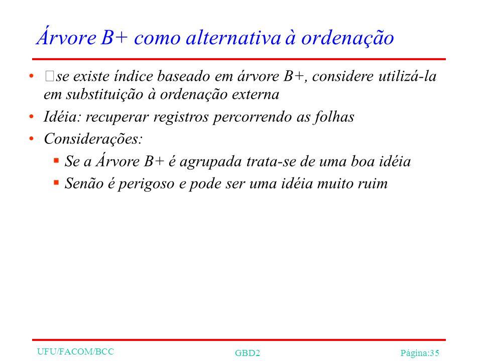 UFU/FACOM/BCC GBD2Página:35 Árvore B+ como alternativa à ordenação se existe índice baseado em árvore B+, considere utilizá-la em substituição à orden