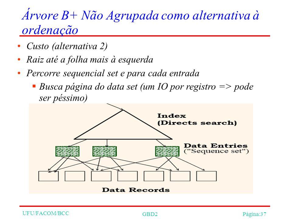 UFU/FACOM/BCC GBD2Página:37 Árvore B+ Não Agrupada como alternativa à ordenação Custo (alternativa 2) Raiz até a folha mais à esquerda Percorre sequencial set e para cada entrada Busca página do data set (um IO por registro => pode ser péssimo)