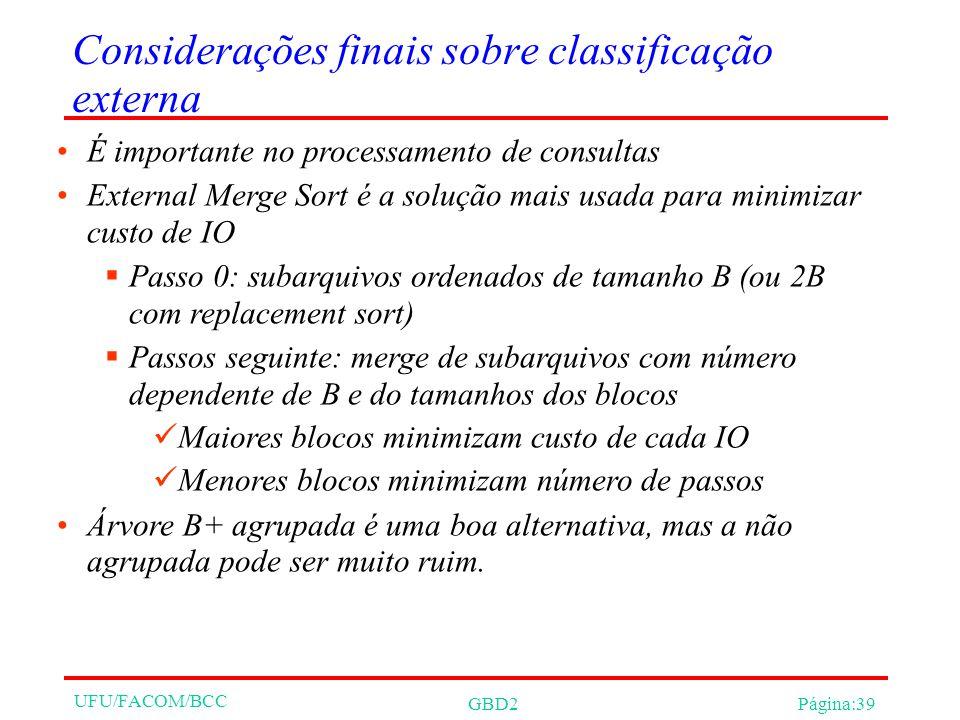 UFU/FACOM/BCC GBD2Página:39 Considerações finais sobre classificação externa É importante no processamento de consultas External Merge Sort é a solução mais usada para minimizar custo de IO Passo 0: subarquivos ordenados de tamanho B (ou 2B com replacement sort) Passos seguinte: merge de subarquivos com número dependente de B e do tamanhos dos blocos Maiores blocos minimizam custo de cada IO Menores blocos minimizam número de passos Árvore B+ agrupada é uma boa alternativa, mas a não agrupada pode ser muito ruim.