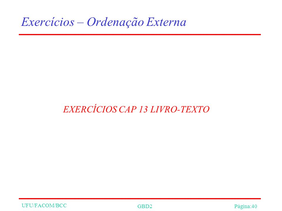 UFU/FACOM/BCC GBD2Página:40 Exercícios – Ordenação Externa EXERCÍCIOS CAP 13 LIVRO-TEXTO