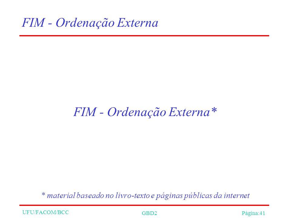 UFU/FACOM/BCC GBD2Página:41 FIM - Ordenação Externa FIM - Ordenação Externa* * material baseado no livro-texto e páginas públicas da internet