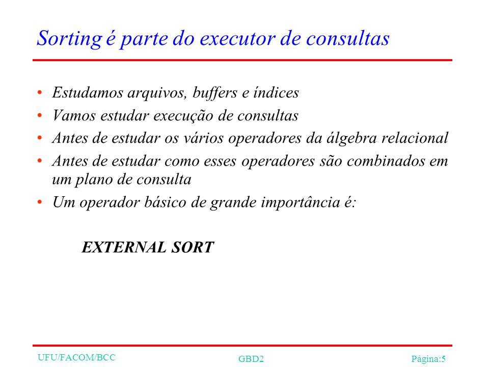 UFU/FACOM/BCC GBD2Página:5 Sorting é parte do executor de consultas Estudamos arquivos, buffers e índices Vamos estudar execução de consultas Antes de estudar os vários operadores da álgebra relacional Antes de estudar como esses operadores são combinados em um plano de consulta Um operador básico de grande importância é: EXTERNAL SORT
