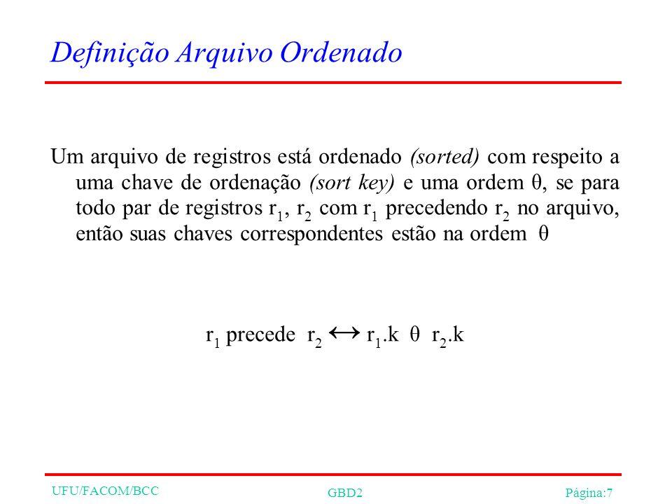 UFU/FACOM/BCC GBD2Página:7 Definição Arquivo Ordenado Um arquivo de registros está ordenado (sorted) com respeito a uma chave de ordenação (sort key) e uma ordem θ, se para todo par de registros r 1, r 2 com r 1 precedendo r 2 no arquivo, então suas chaves correspondentes estão na ordem θ r 1 precede r 2 r 1.k θ r 2.k